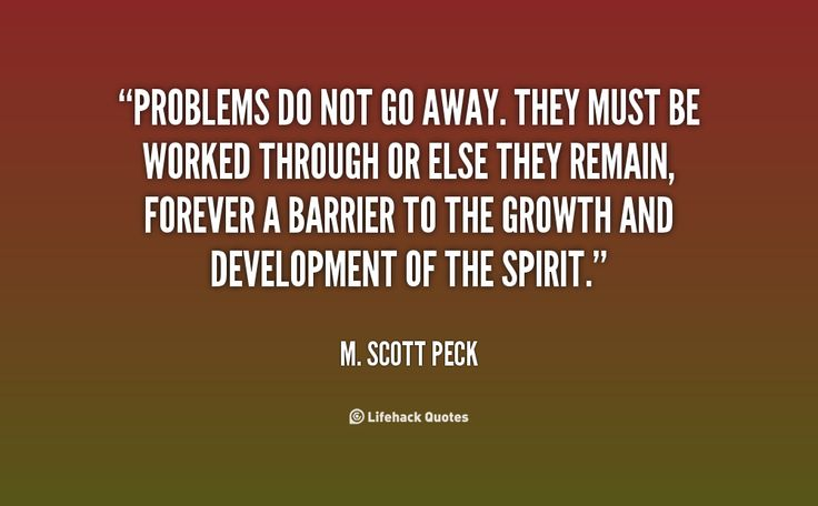 Problems do not go away. They must be worked through or else they remain, forever a barrier to the growth and development of the spirit. - M. Scott Peck at Lifehack QuotesM. Scott Peck at http://quotes.lifehack.org/by-author/m-scott-peck/