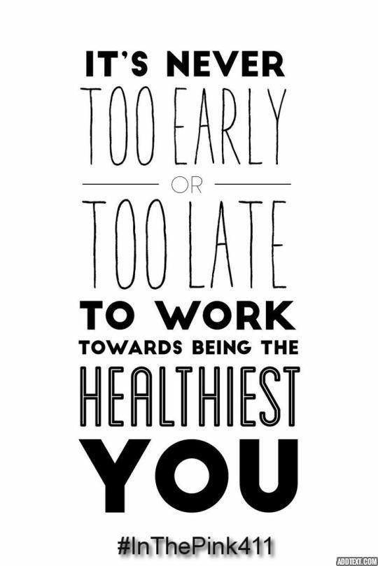It's never too early or too late to work towards being the healthiest you  #InThePink411
