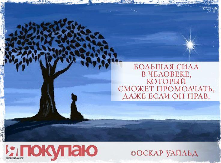 «Большая сила в человеке, который сможет промолчать, даже если он прав». - © Оскар Уайльд http://www.yapokupayu.ru