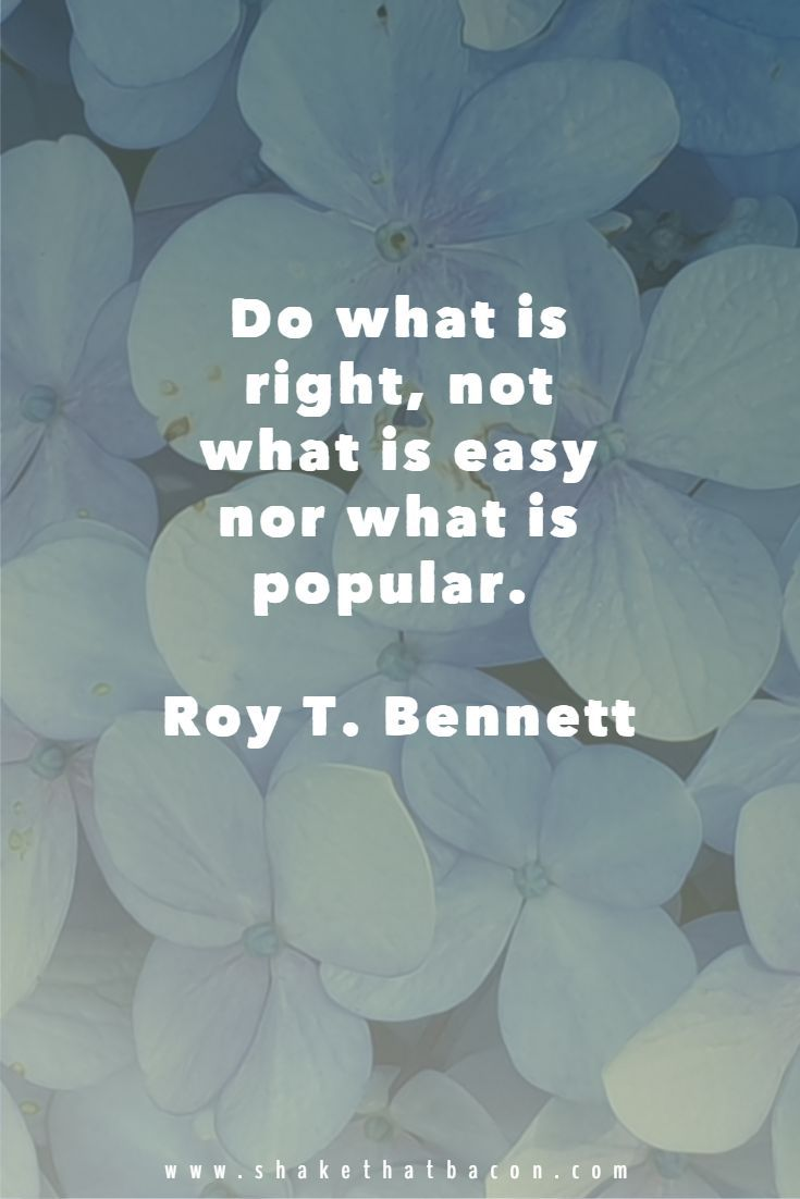 Do What Is Right Not What Is Easy Nor What Is Popular Roy T