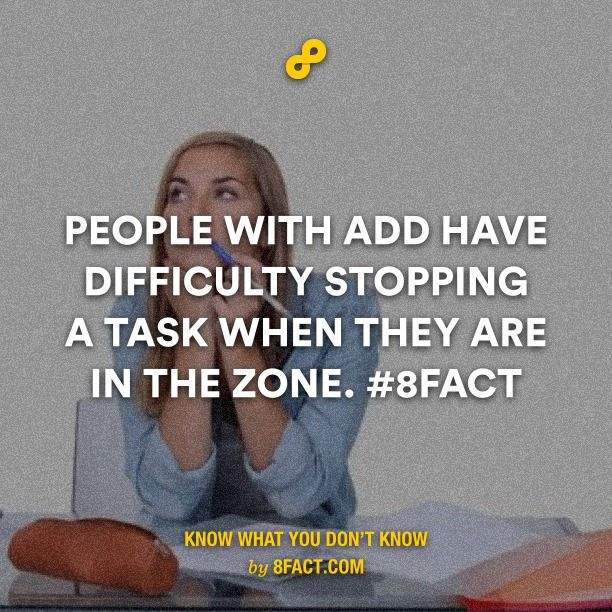 People with ADD have difficulty stopping a task when they are in the zone.