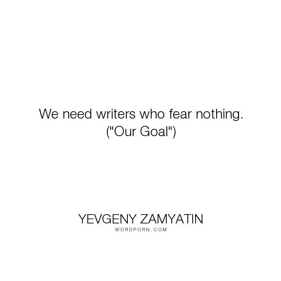 "Yevgeny Zamyatin - ""We need writers who fear nothing. (""Our Goal"")"". writing, writers"