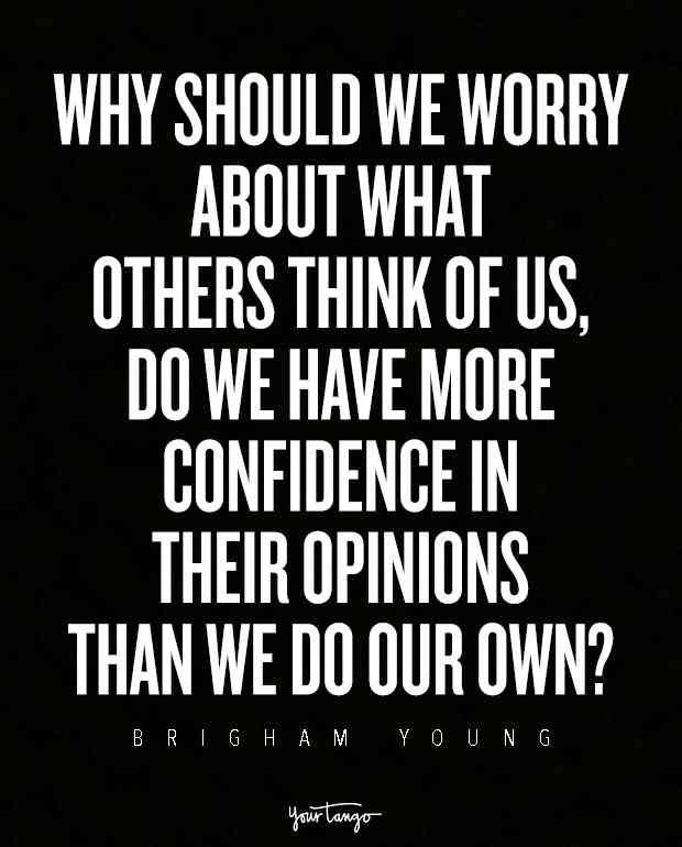 """Why should we worry about what others think of us, do we have more confidence in their opinions than we do our own?"""
