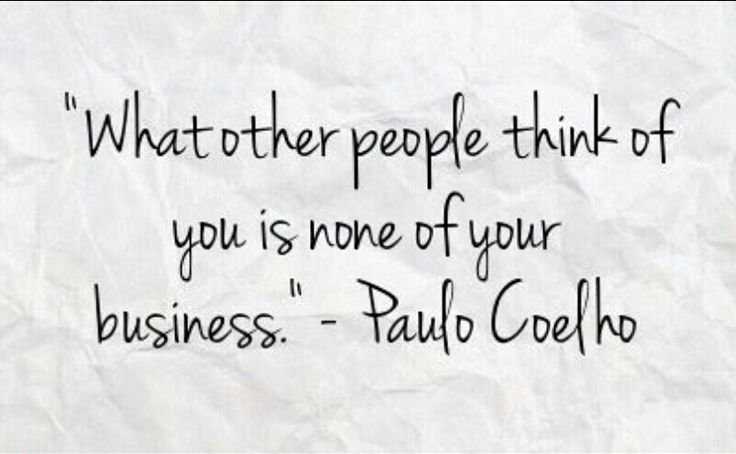 """""""What Other People Think Of You Is None Of Your Business"""