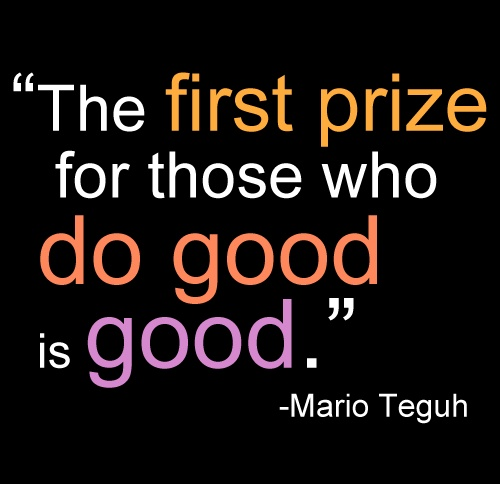 The first prize for those who do good is good. -Mario Teguh