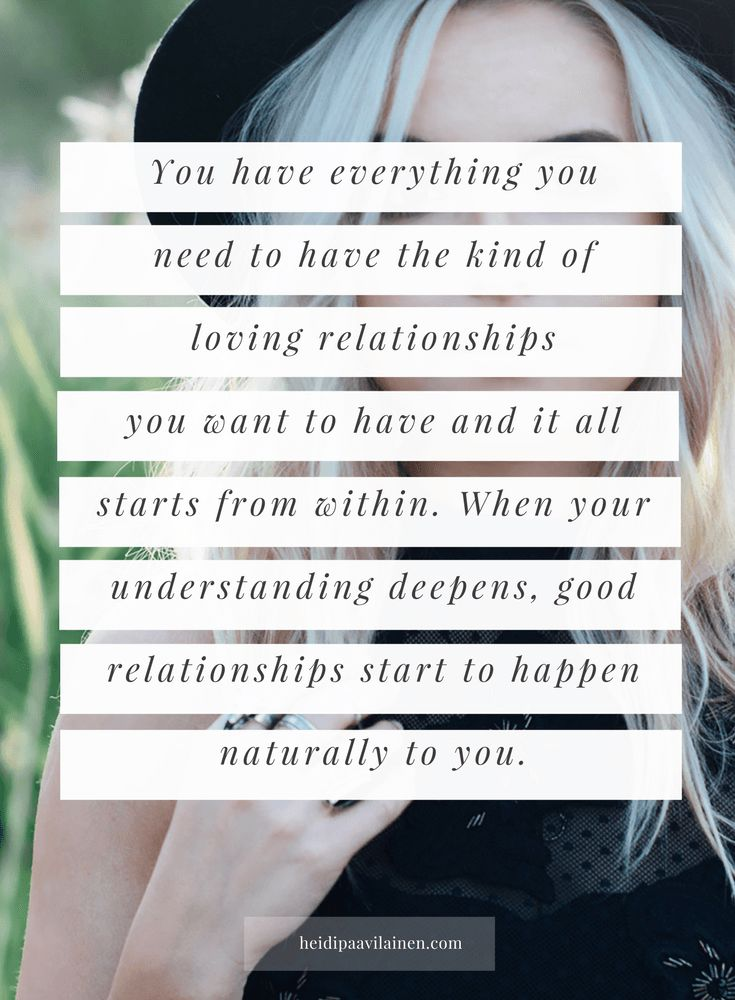 You have everything you need to have the kind of loving relationships you want to have and it all starts from within. When your understanding deepens, good relationships start to happen naturally to you.  — Heidi Paavilainen   Relationship advice   Relationship problems   Find love   Spiritual guidance   Three Principles  