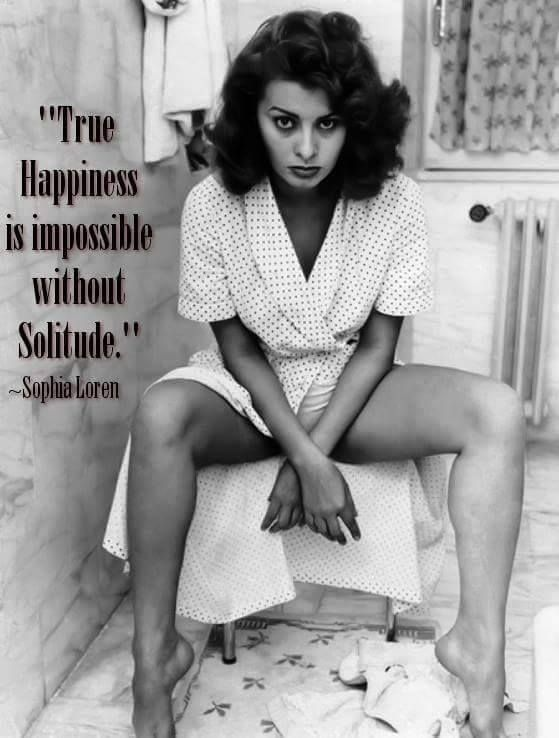 sophia loren quote ~ I do find this to be true. I'd go mad without some time alone.