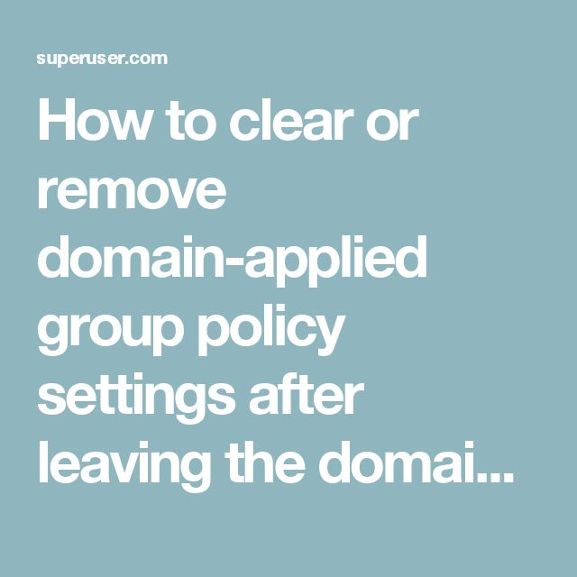 How to clear or remove domain-applied group policy settings after leaving the domain - Super User