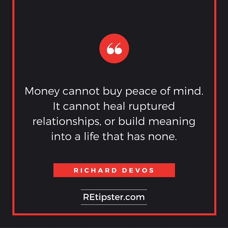 Money cannot buy peace of mind. It cannot heal ruptured relationships or build meaning into a life that has none. - Richard DeVos