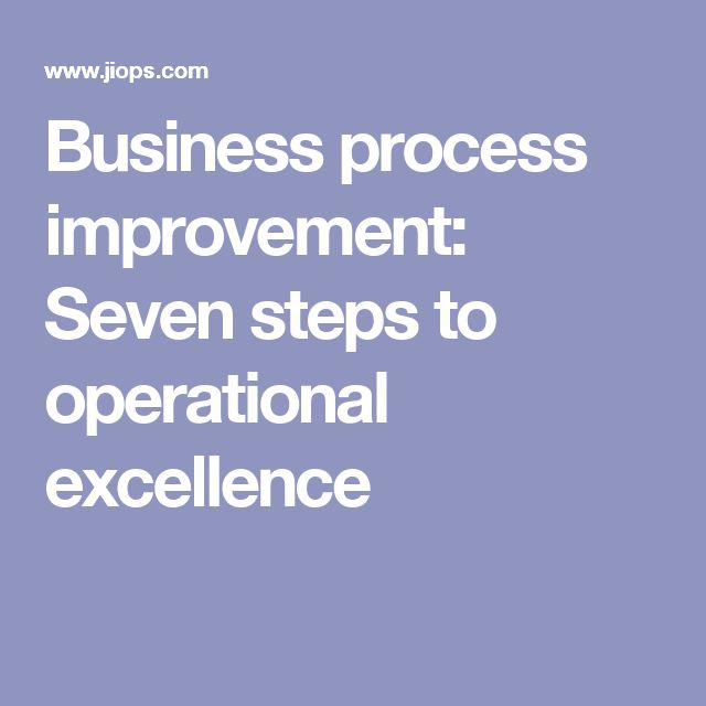 Business process improvement: Seven steps to operational excellence