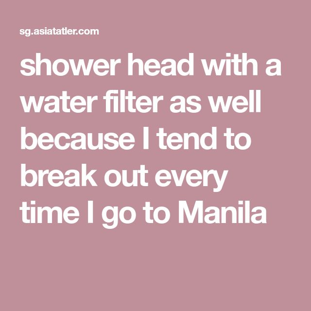 shower head with a water filter as well because I tend to break out every time I go to Manila
