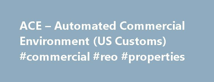 ACE – Automated Commercial Environment (US Customs) #commercial #reo #properties http://commercial.remmont.com/ace-automated-commercial-environment-us-customs-commercial-reo-properties/  #commercial environment definition # What does ACE stand for? Samples in periodicals archive: Highway carriers and brokers can complete and submit electronic manifests online to both CBP and CBSA to comply with the Automated Commercial Environment (ACE) and Advance Commercial Information (ACI) programs…