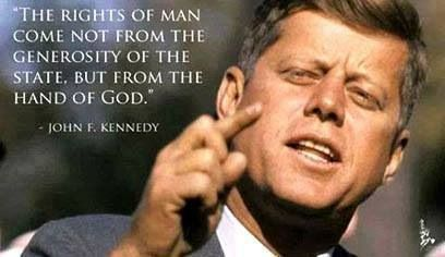 """The rights of man come not from the generosity of the state, but from the hand of God."" ~ John F. Kennedy"