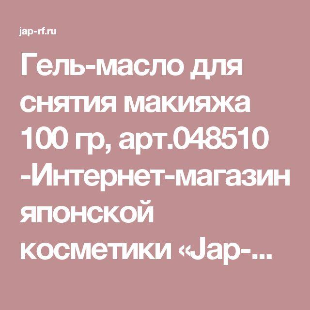 Гель-масло для снятия макияжа 100 гр, арт.048510 -Интернет-магазин японской косметики «Jap-Rf.ru» | Купить лучшую косметику из Японии по низким ценам