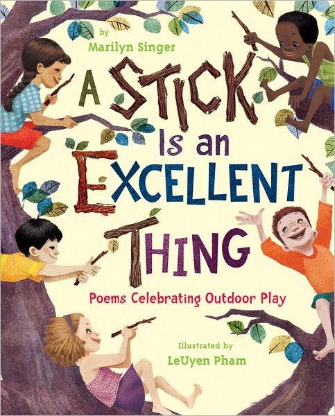 A Stick Is an Excellent Thing: Poems Celebrating Outdoor Play (New York: Clarion Books/Houghton Mifflin Harcourt, 2012, 32 pp., $16.99) This small collection of poems by veteran children's author M...