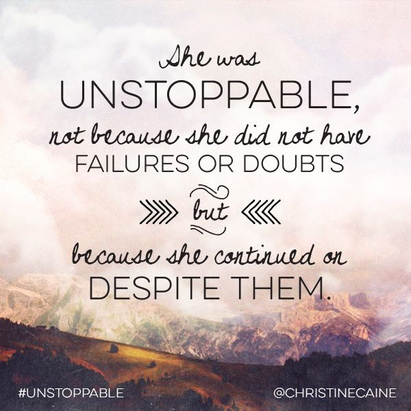 she was unstoppable. not because she did not have failures or doubts, but because she continued on despite them.
