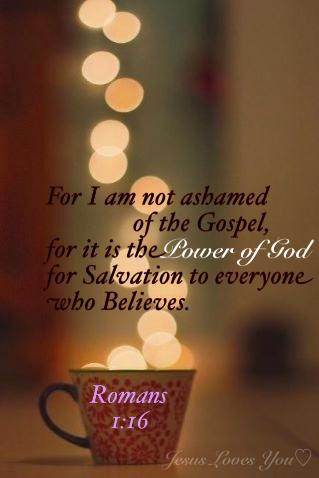 """Romans 1:16 ~ """"For I am not ashamed of the Gospel, for it is THE POWER OF GOD for Salvation to everyone who Believes."""" ~ Amen!"""