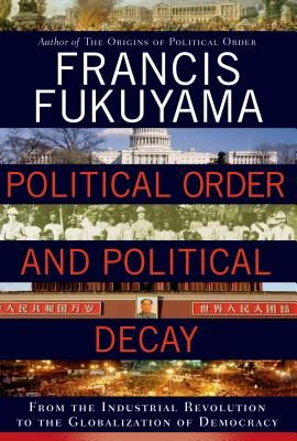 """""""Political Order and Political Decay: From the Industrial Revolution to the Globalization of Democracy"""" by Francis Fukuyama"""