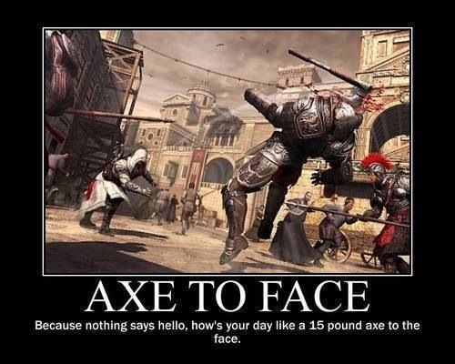 Because nothing says hello how's your day like a 15 pound axe to the face My favorite killer move! :))