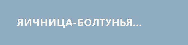 ЯИЧНИЦА-БОЛТУНЬЯ РЕЦЕПТ http://pyhtaru.blogspot.com/2017/02/blog-post_94.html  Яичница-болтунья рецепт!  Сегодня приготовим скрэмбл, также известный как яичница-болтунья. Готовить блюдо будем в двух вариантах: в английском и американском стилях.  Читайте еще: =============================== ОЧЕНЬ ВКУСНАЯ ТОРТИЛЬЯ http://pyhtaru.blogspot.ru/2017/02/blog-post_34.html ===============================  Само по себе это блюдо - очень простое, но есть в его приготовлении несколько нюансов и…