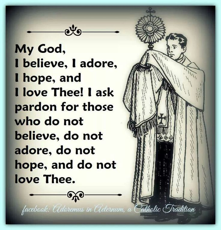 """My God, I believe, I adore, I hope and I love Thee! I ask pardon for those who do not believe, do not adore, do not hope and do not love Thee."" Pray this three times..."