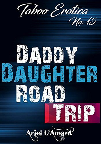 Taboo Erotica No.15: Daddy/Daughter Road Trip by Ariel L'...