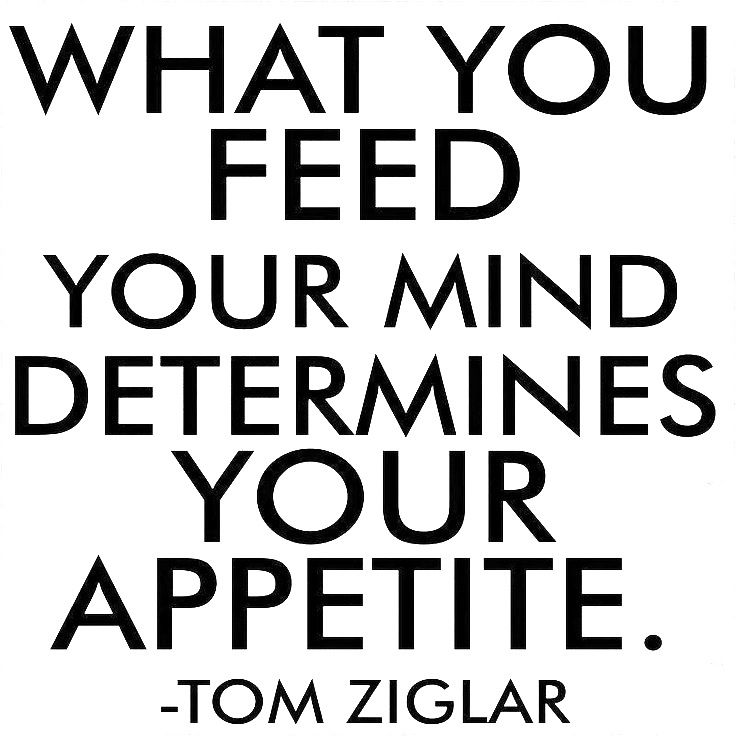 What you feed your mind determines your appetite.