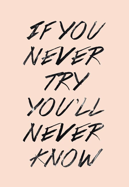 If you never try you will never know. Via http://feelingandloving.tumblr.com/