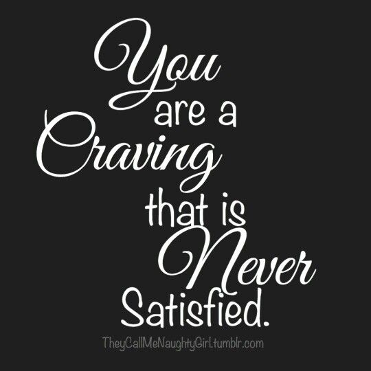 You are a craving that is never satisfied!