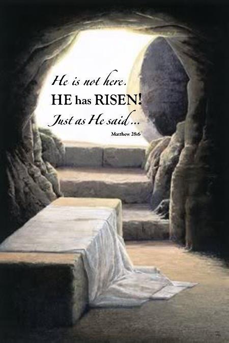 He is not here. He has risen! Just as He said... ~Matthew 28:6