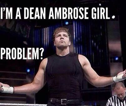 Yes, I am a Dean Ambrose girl! Any problems? Deal with it! Boom bitches!