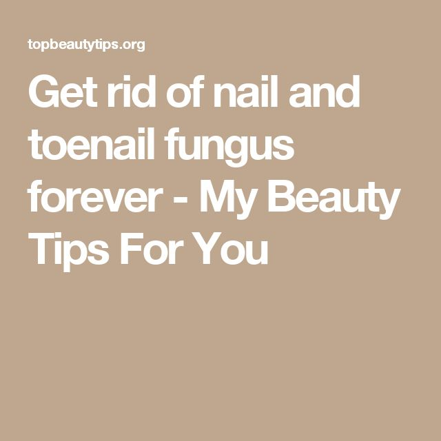 Get rid of nail and toenail fungus forever - My Beauty Tips For You