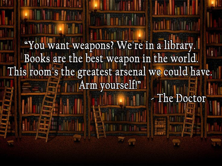 You want weapons?  We're in a library.  Books are the best weapon in the world.  This room's the greatest arsenal we could have.  Arm yourself!  The Doctor (Dr. Who)