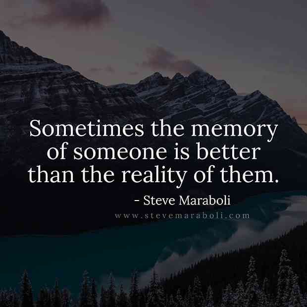 """Sometimes the memory of someone is better than the reality of them.""... sometimes"