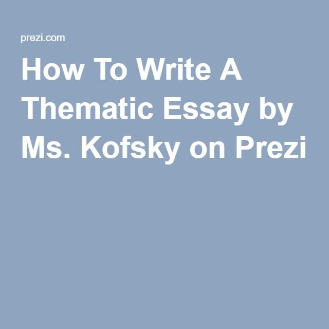 How To Write A Thematic Essay by Ms. Kofsky on Prezi