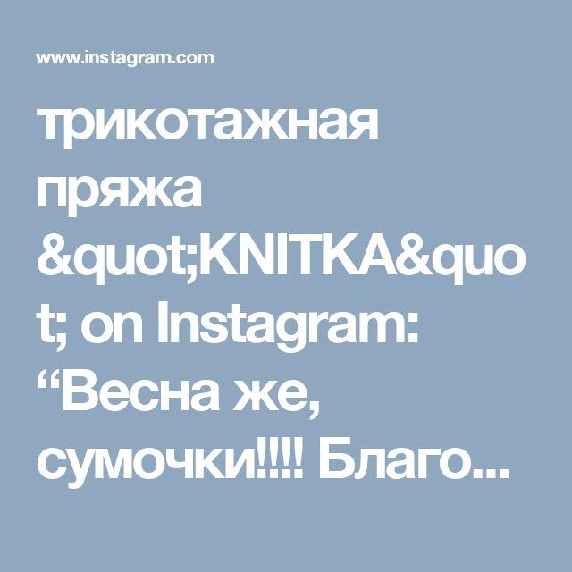 "трикотажная пряжа ""KNITKA"" on Instagram: ""Весна же, сумочки!!!! Благодарим что отмечаете свои #книткатворение  Сумочка @homystyle"""