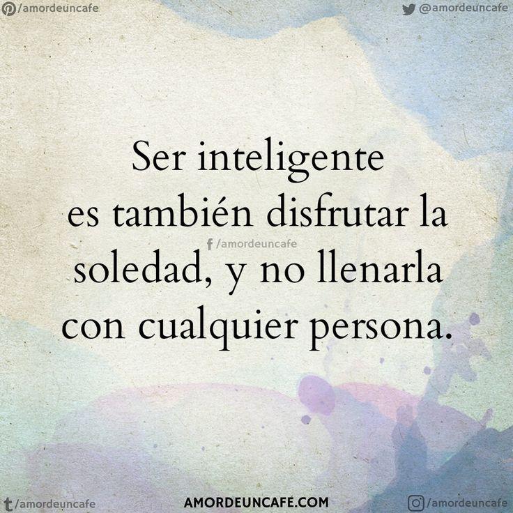 Ser inteligente es también disfrutar la soledad, y no llenarla con cualquier persona.