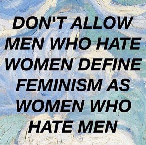Don't allow en who hate women define feminism as women who hate men.