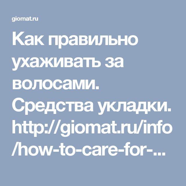 Как правильно ухаживать за волосами. Средства укладки. http://giomat.ru/info/how-to-care-for-your-hair-expert-advice.html