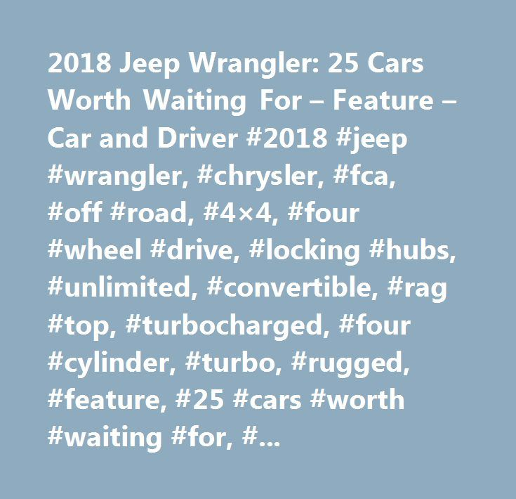 2018 Jeep Wrangler: 25 Cars Worth Waiting For – Feature – Car and Driver #2018 #jeep #wrangler, #chrysler, #fca, #off #road, #4×4, #four #wheel #drive, #locking #hubs, #unlimited, #convertible, #rag #top, #turbocharged, #four #cylinder, #turbo, #rugged, #feature, #25 #cars #worth #waiting #for, #future #cars, #pickup #truck, #11th #generation, #jl, #diesel, #hybrid, #pricing, #on #sale…