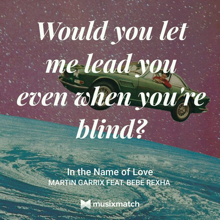 If I told you this was only gonna hurt If I warned you that the fire's gonna burn Would you walk in? Would you let me do it first? Do it all in the name of love IN THE NAME OF LOVE // MARTIN GARRIX ft BEBE REXHA