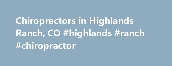 Chiropractors in Highlands Ranch, CO #highlands #ranch #chiropractor http://kansas.remmont.com/chiropractors-in-highlands-ranch-co-highlands-ranch-chiropractor/  # Profiled Chiropractors in Highlands Ranch, CO Education: Life Chiropractic College West 2005 Techniques: Diversified, Activator Methods, Traction, Spinal Biophysics, Manual Adjusting, whiplash treatment, car accidents Therapies: X-ray Examination, Physiotherapy Specialties: Full Spine, Extremities, Weight Management, Scoliosis…