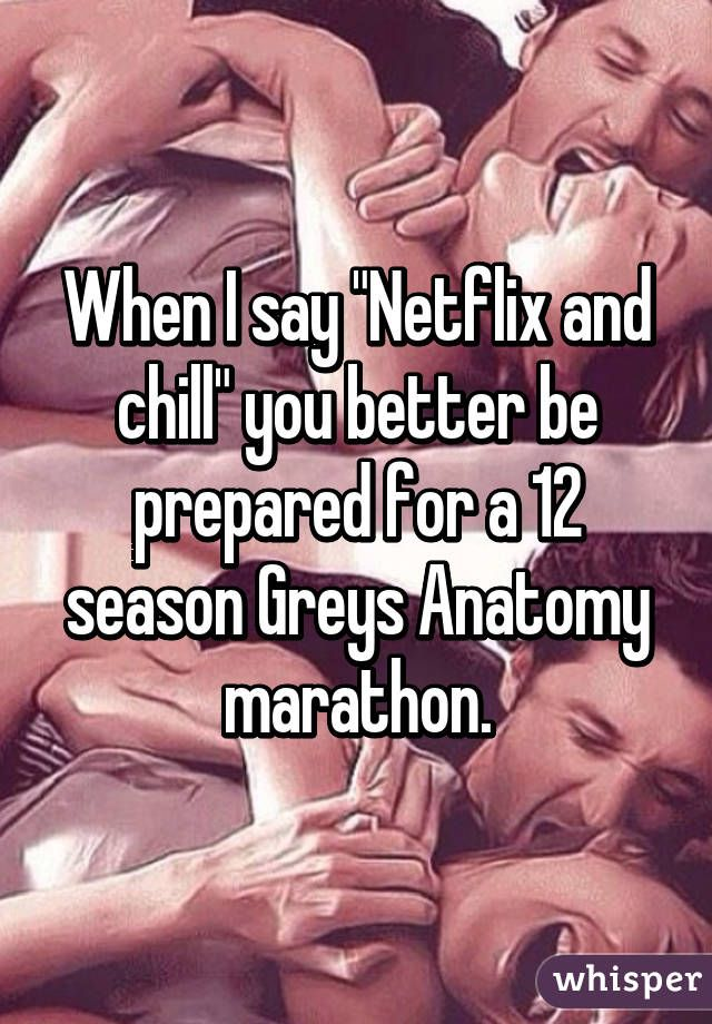"""When I say ""Netflix and chill"" you better be prepared for a 12 season Greys Anatomy marathon."""