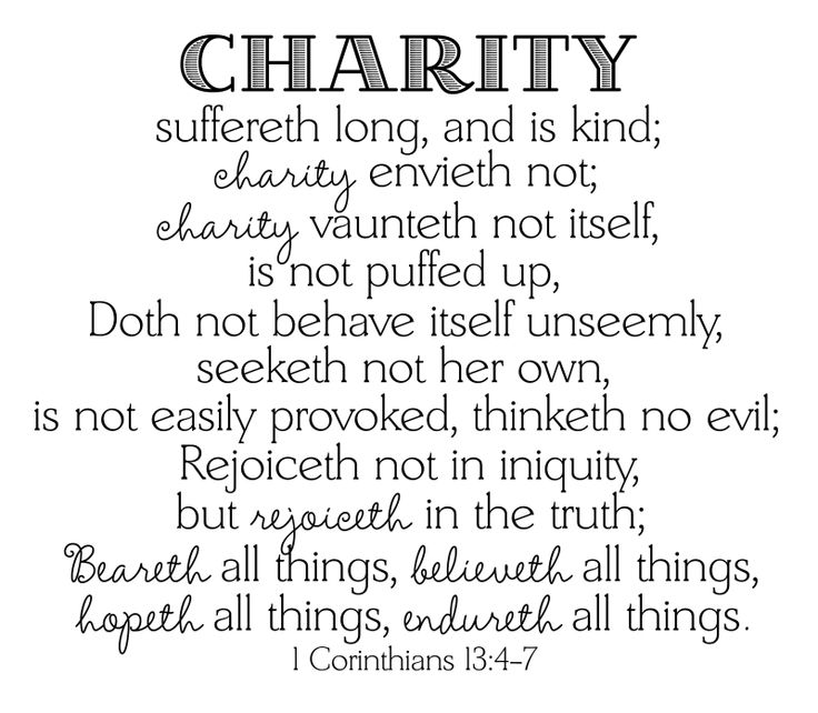 """1 Corinthians 3:4-7 KJV( http://kristiann1.com/2015/04/26/1c1347/ ) """"Charity suffereth long, and  is kind; charity envieth not; charity vaunteth not itself, is not puffed up, Doth not behave itself unseemly, seeketh not her own, is not easily provoked, thinketh no evil;  Rejoiceth not in iniquity, but rejoiceth in the truth; Beareth all things, believeth all things, hopeth all things, endureth all things."""""""