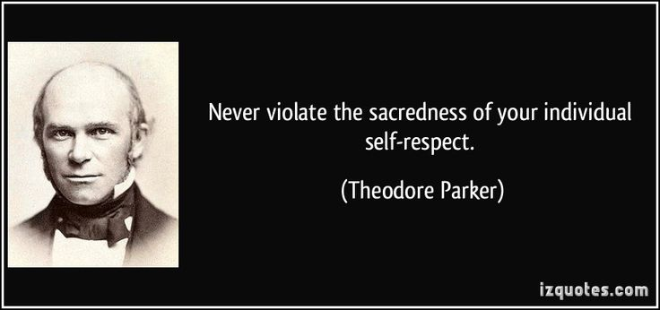 Never violate the sacredness of your individual self-respect. (Theodore Parker) #quotes #quote #quotations #TheodoreParker