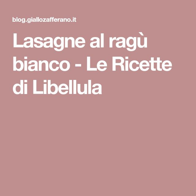 Lasagne al ragù bianco - Le Ricette di Libellula