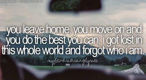 You leave home, you move on and you do the best you can. I got lost in this whole world and forgot who I am - Miranda Lambert