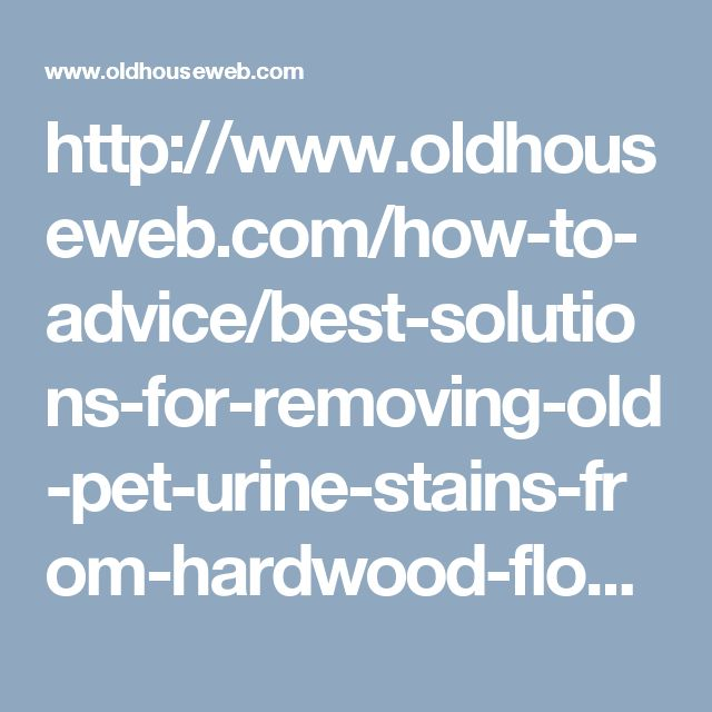 http://www.oldhouseweb.com/how-to-advice/best-solutions-for-removing-old-pet-urine-stains-from-hardwood-floors.shtml
