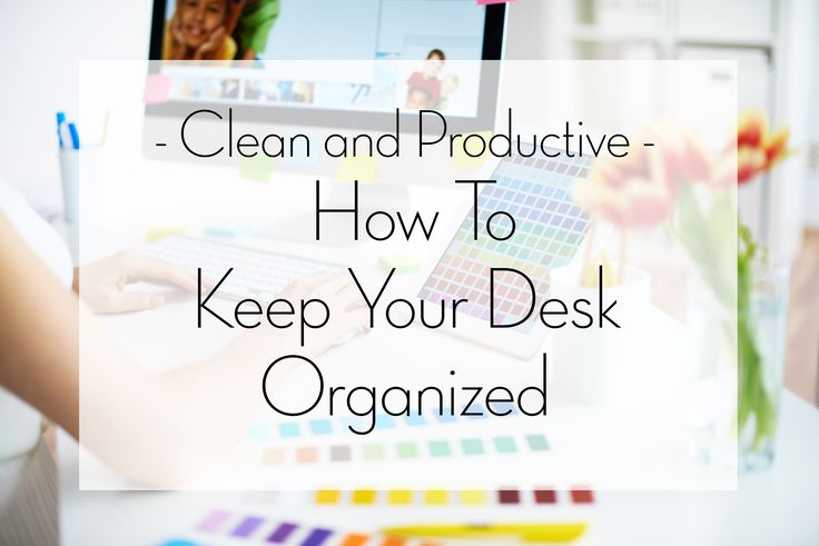 Clean and productive how to keep your desk organized - How to keep your desk organized ...