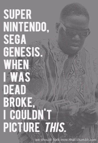 Super Nintendo, Sega genesis. When I was dead broke, I couldn't picture this.